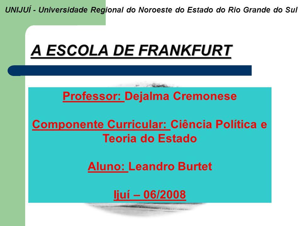 A ESCOLA DE FRANKFURT UNIJUÍ - Universidade Regional do Noroeste do Estado do Rio Grande do Sul Professor: Dejalma Cremonese Componente Curricular: Ci