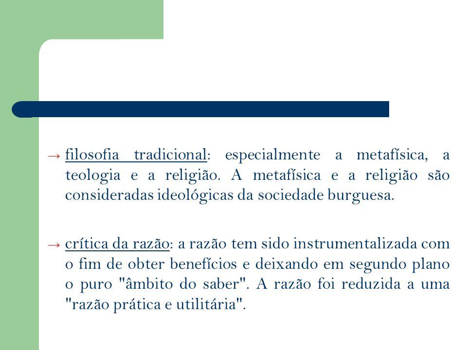 filosofia tradicional: especialmente a metafísica, a teologia e a religião. A metafísica e a religião são consideradas ideológicas da sociedade burgue