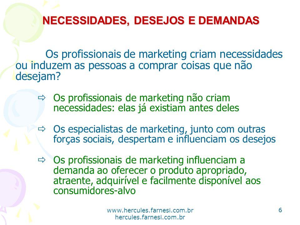 www.hercules.farnesi.com.br hercules.farnesi.com.br NECESSIDADES, DESEJOS E DEMANDAS Os profissionais de marketing criam necessidades ou induzem as pe