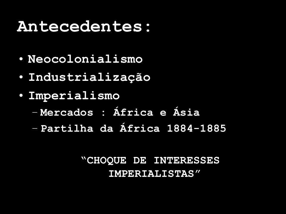 Antecedentes: Neocolonialismo Industrialização Imperialismo –Mercados : África e Ásia –Partilha da África 1884-1885 CHOQUE DE INTERESSES IMPERIALISTAS