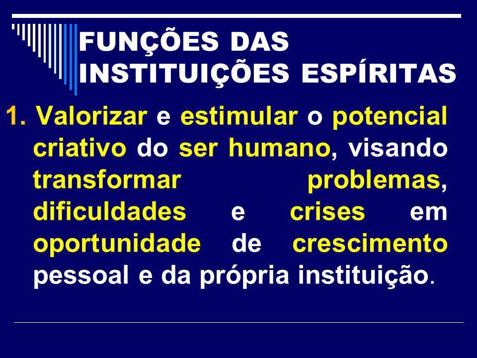 FUNÇÕES DAS INSTITUIÇÕES ESPÍRITAS 1. Valorizar e estimular o potencial criativo do ser humano, visando transformar problemas, dificuldades e crises e