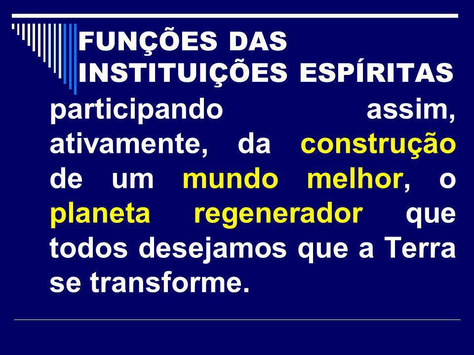FUNÇÕES DAS INSTITUIÇÕES ESPÍRITAS participando assim, ativamente, da construção de um mundo melhor, o planeta regenerador que todos desejamos que a T