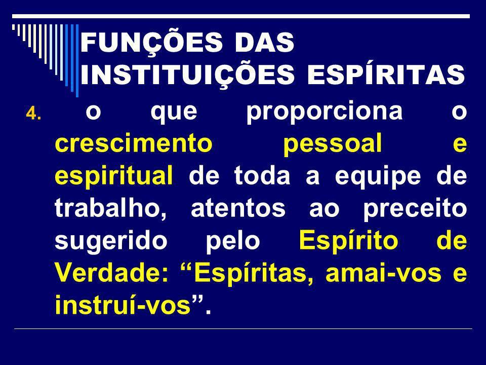 FUNÇÕES DAS INSTITUIÇÕES ESPÍRITAS 4. o que proporciona o crescimento pessoal e espiritual de toda a equipe de trabalho, atentos ao preceito sugerido
