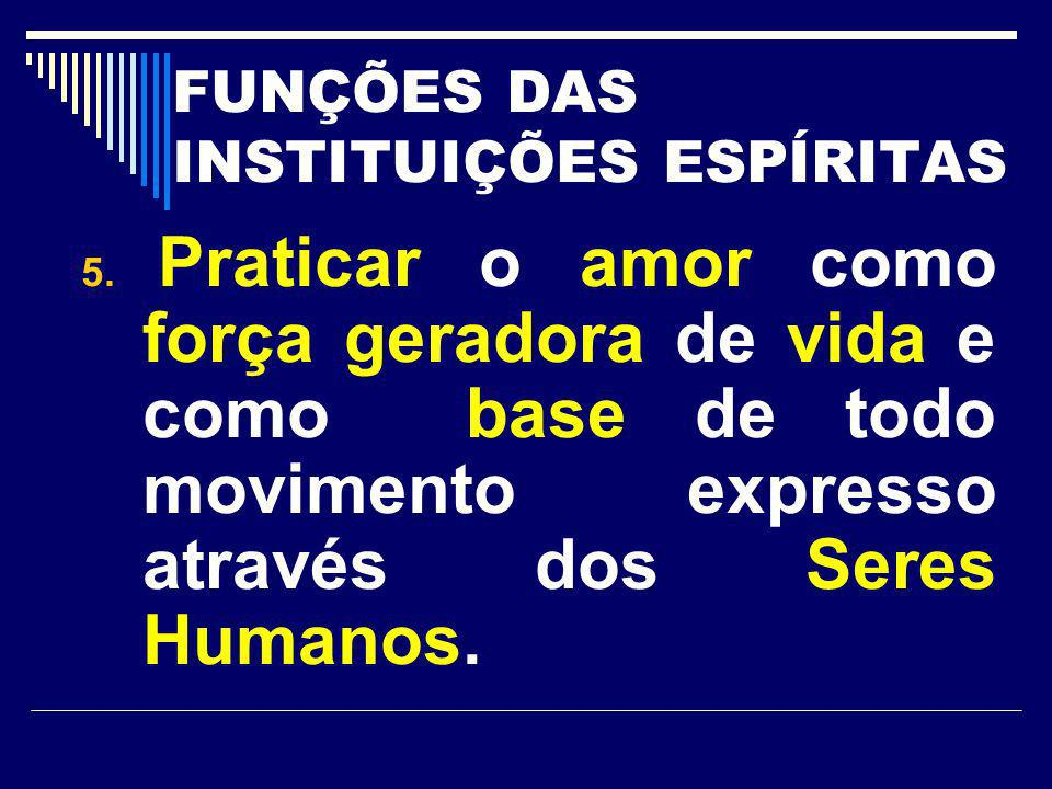 FUNÇÕES DAS INSTITUIÇÕES ESPÍRITAS 5. Praticar o amor como força geradora de vida e como base de todo movimento expresso através dos Seres Humanos.