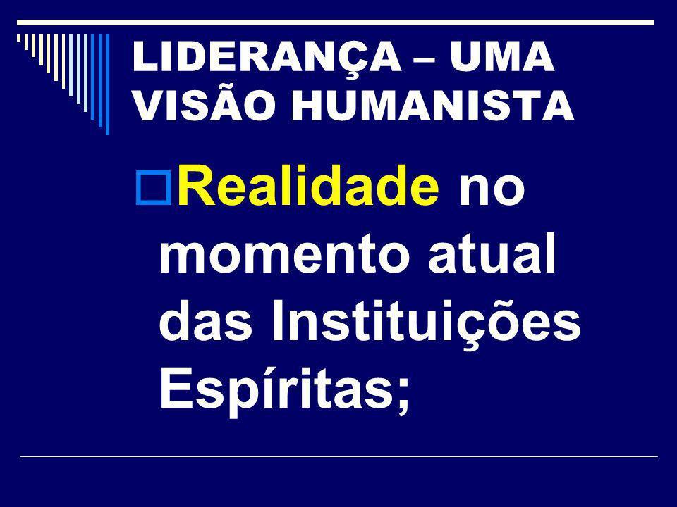 LIDERANÇA – UMA VISÃO HUMANISTA Realidade no momento atual das Instituições Espíritas;