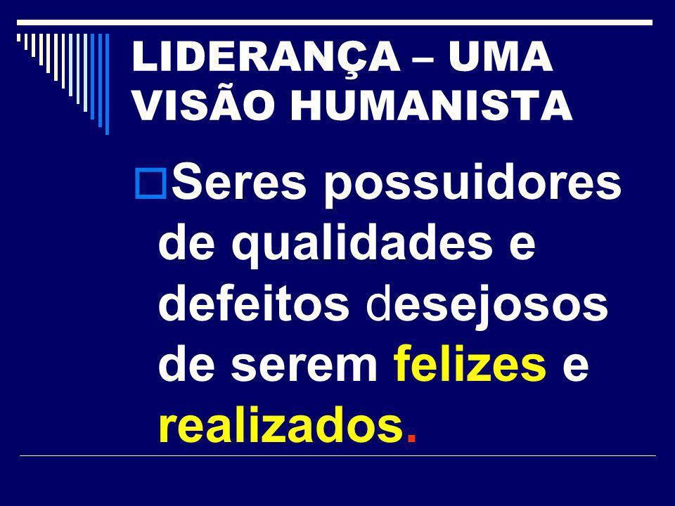 LIDERANÇA – UMA VISÃO HUMANISTA Seres possuidores de qualidades e defeitos desejosos de serem felizes e realizados.