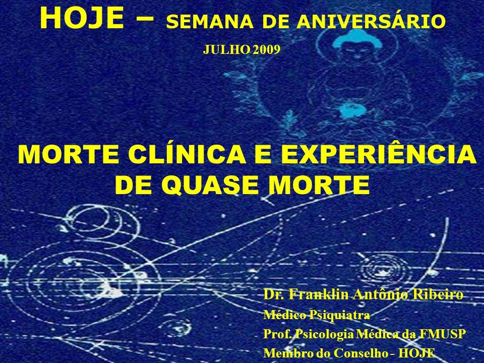 MORTE CLÍNICA E EXPERIÊNCIA DE QUASE MORTE HOJE – SEMANA DE ANIVERSÁRIO JULHO 2009 Dr. Franklin Antônio Ribeiro Médico Psiquiatra Prof. Psicologia Méd