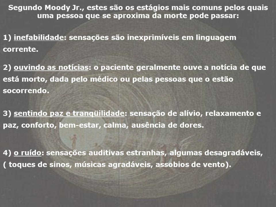 Segundo Moody Jr., estes são os estágios mais comuns pelos quais uma pessoa que se aproxima da morte pode passar: 1) inefabilidade: sensações são inex