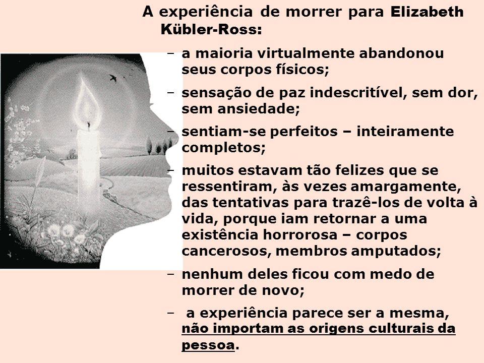 A experiência de morrer para Elizabeth Kübler-Ross: –a maioria virtualmente abandonou seus corpos físicos; –sensação de paz indescritível, sem dor, se