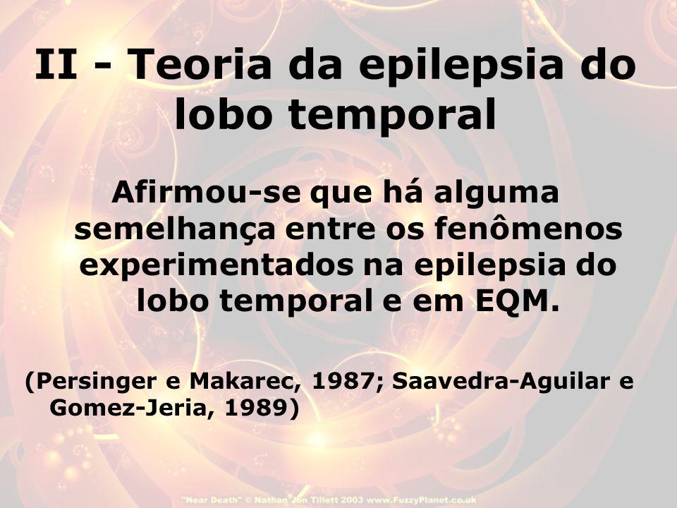 II - Teoria da epilepsia do lobo temporal Afirmou-se que há alguma semelhança entre os fenômenos experimentados na epilepsia do lobo temporal e em EQM