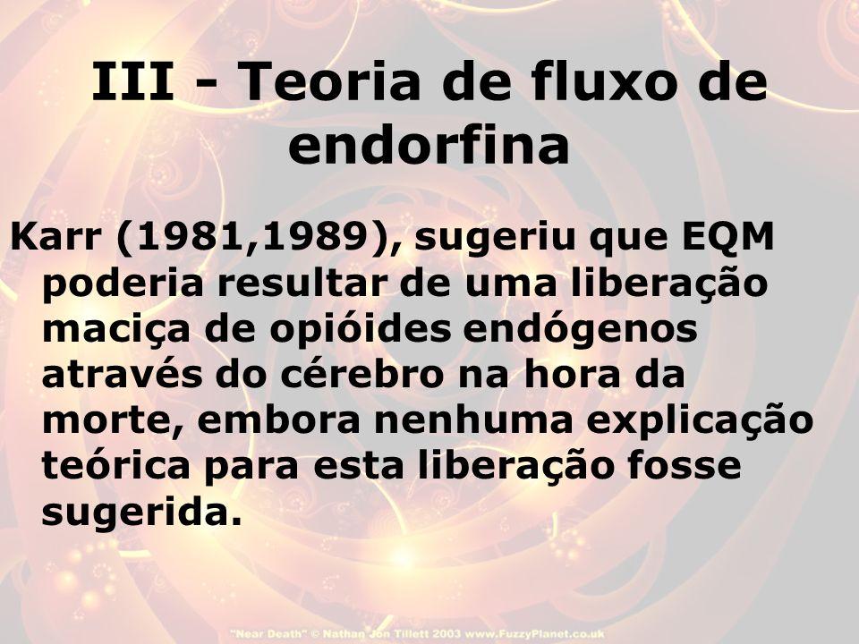 III - Teoria de fluxo de endorfina Karr (1981,1989), sugeriu que EQM poderia resultar de uma liberação maciça de opióides endógenos através do cérebro