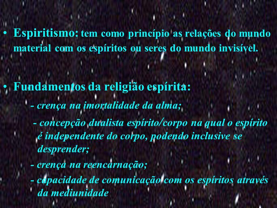 Espiritismo: tem como princípio as relações do mundo material com os espíritos ou seres do mundo invisível. Fundamentos da religião espírita: - crença