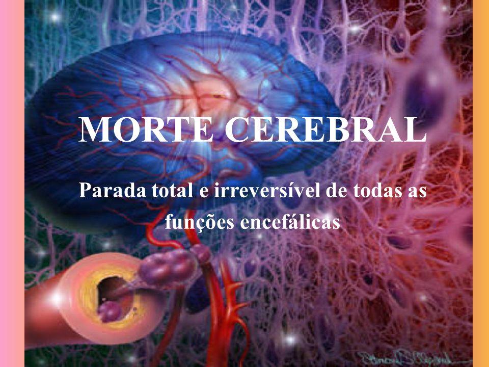 MORTE CEREBRAL Parada total e irreversível de todas as funções encefálicas