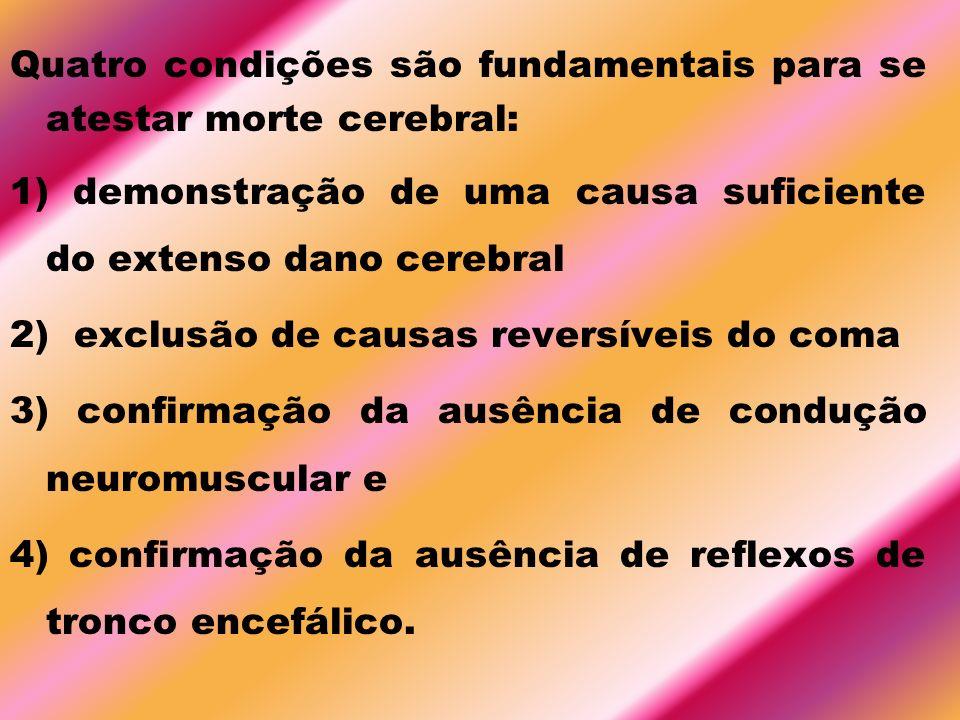 Quatro condições são fundamentais para se atestar morte cerebral: 1) demonstração de uma causa suficiente do extenso dano cerebral 2) exclusão de caus