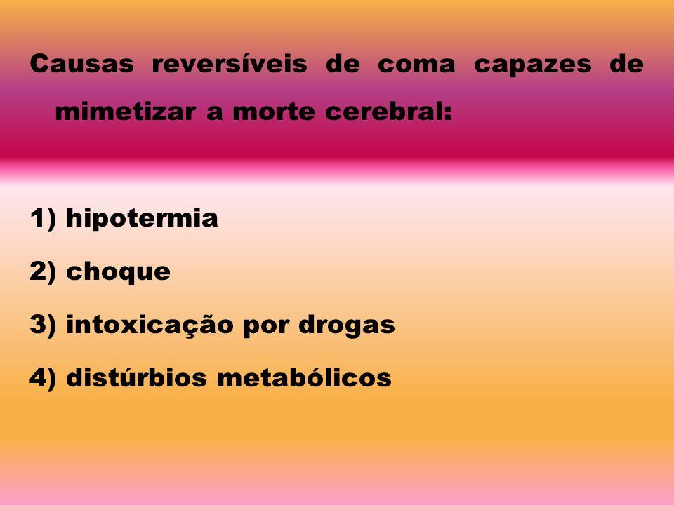 Causas reversíveis de coma capazes de mimetizar a morte cerebral: 1) hipotermia 2) choque 3) intoxicação por drogas 4) distúrbios metabólicos