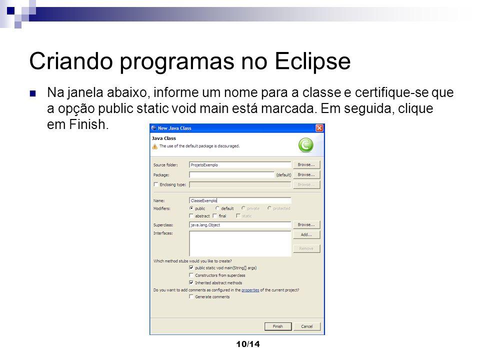 10/14 Criando programas no Eclipse Na janela abaixo, informe um nome para a classe e certifique-se que a opção public static void main está marcada. E