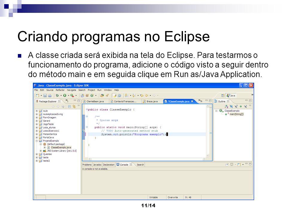 11/14 Criando programas no Eclipse A classe criada será exibida na tela do Eclipse. Para testarmos o funcionamento do programa, adicione o código vist