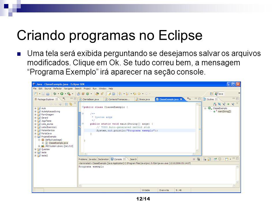 12/14 Criando programas no Eclipse Uma tela será exibida perguntando se desejamos salvar os arquivos modificados. Clique em Ok. Se tudo correu bem, a