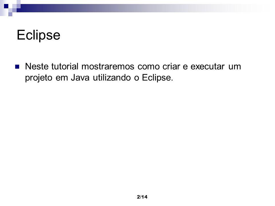 3/14 Instalação do Eclipse Uso do Eclipse requer a instalação do Java 1.3 ou superior, disponível em http://java.sun.com; O tutorial que preparamos foi desenvolvido utilizando a versão 3.1 do Eclipse, disponível em http://www.eclipse.org.