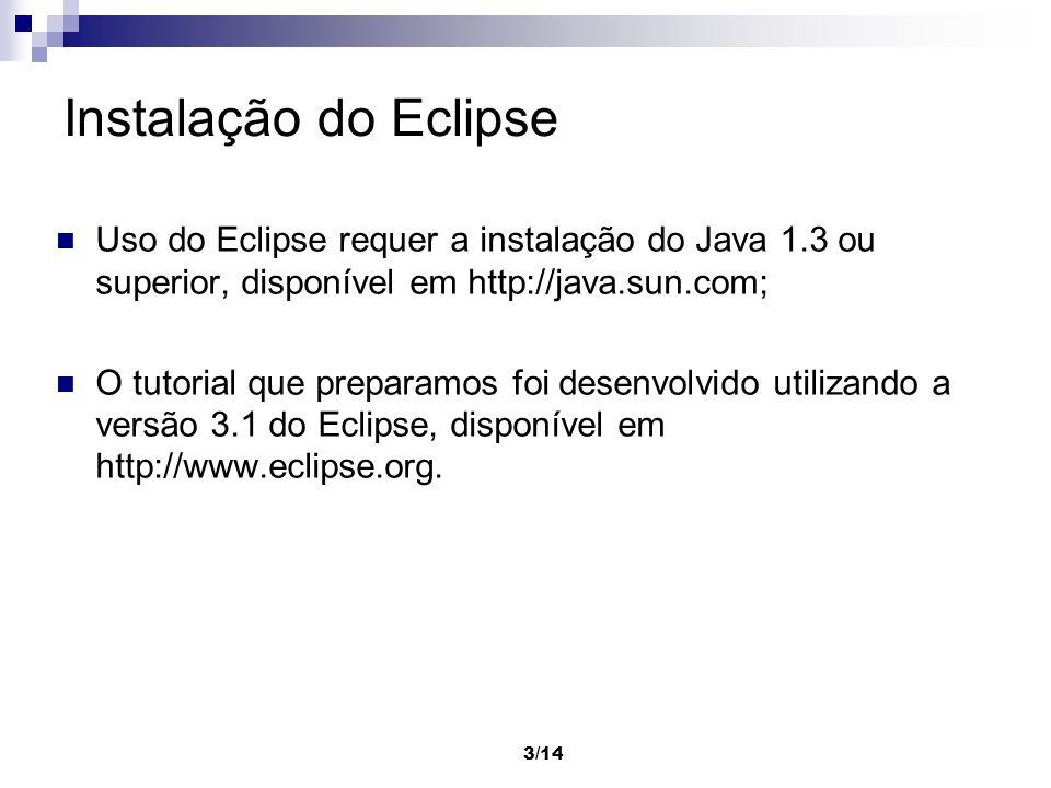 3/14 Instalação do Eclipse Uso do Eclipse requer a instalação do Java 1.3 ou superior, disponível em http://java.sun.com; O tutorial que preparamos fo