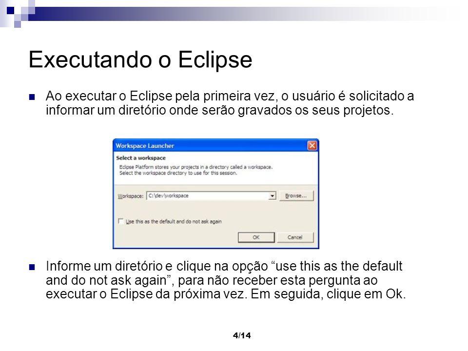 5/14 Executando o Eclipse Ao ser executado pela primeira vez, o Eclipse exibe a tela de boas vindas, como visto na figura abaixo.