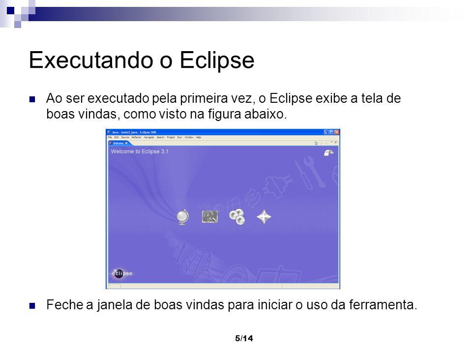 5/14 Executando o Eclipse Ao ser executado pela primeira vez, o Eclipse exibe a tela de boas vindas, como visto na figura abaixo. Feche a janela de bo