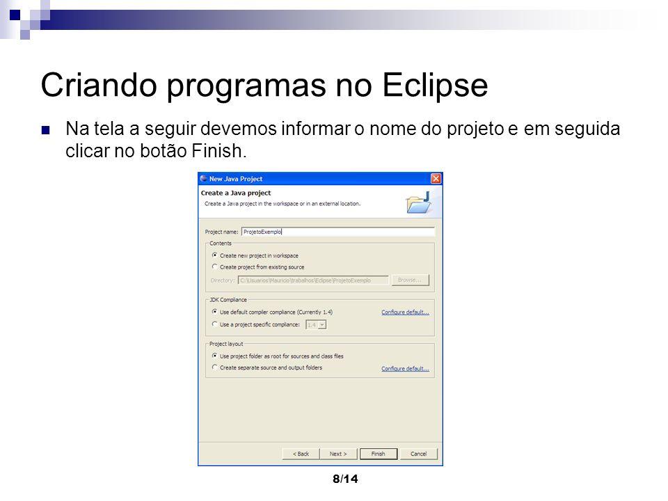 8/14 Criando programas no Eclipse Na tela a seguir devemos informar o nome do projeto e em seguida clicar no botão Finish.