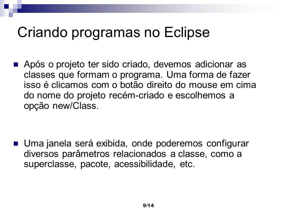 9/14 Criando programas no Eclipse Após o projeto ter sido criado, devemos adicionar as classes que formam o programa. Uma forma de fazer isso é clicam