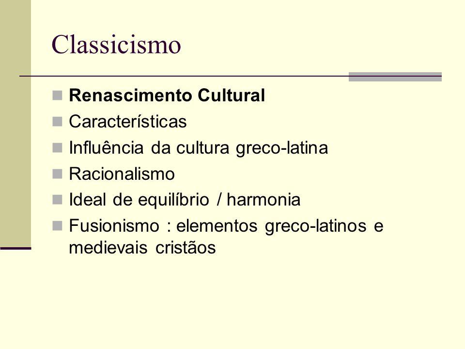 Classicismo Renascimento Cultural Características Influência da cultura greco-latina Racionalismo Ideal de equilíbrio / harmonia Fusionismo : elemento