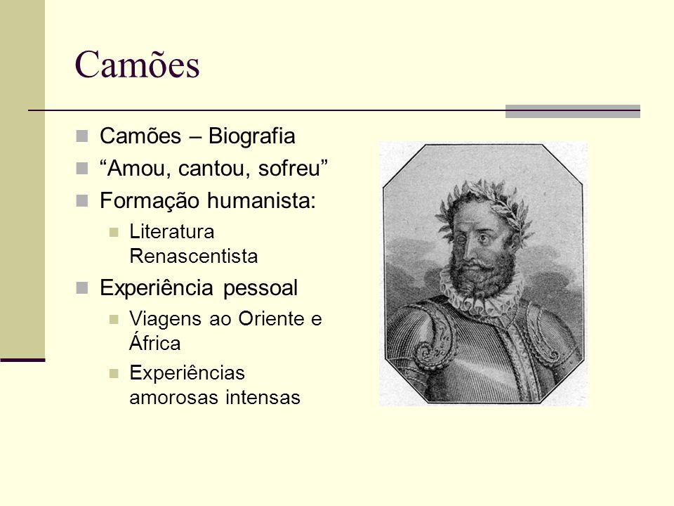 Camões Camões – Biografia Amou, cantou, sofreu Formação humanista: Literatura Renascentista Experiência pessoal Viagens ao Oriente e África Experiênci