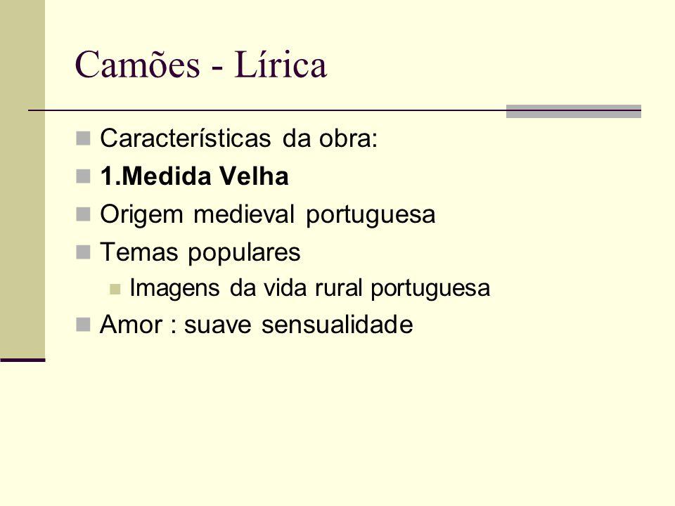 Camões - Lírica Características da obra: 1.Medida Velha Origem medieval portuguesa Temas populares Imagens da vida rural portuguesa Amor : suave sensu