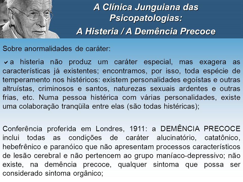A Clínica Junguiana das Psicopatologias: A Histeria / A Demência Precoce Sobre anormalidades de caráter: a histeria não produz um caráter especial, ma