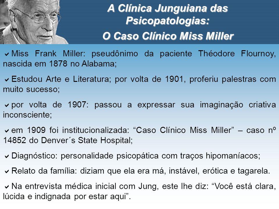 A Clínica Junguiana das Psicopatologias: O Caso Clínico Miss Miller Miss Frank Miller: pseudônimo da paciente Théodore Flournoy, nascida em 1878 no Al