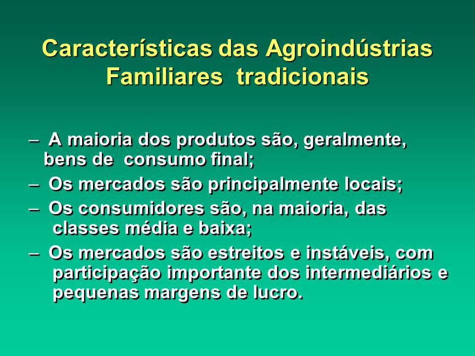 Características das Agroindústrias Familiares tradicionais – A maioria dos produtos são, geralmente, bens de consumo final; – Os mercados são principa