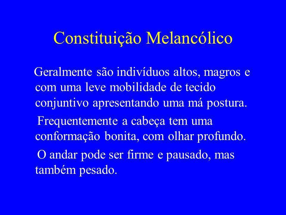 Constituição Melancólico Geralmente são indivíduos altos, magros e com uma leve mobilidade de tecido conjuntivo apresentando uma má postura. Frequente