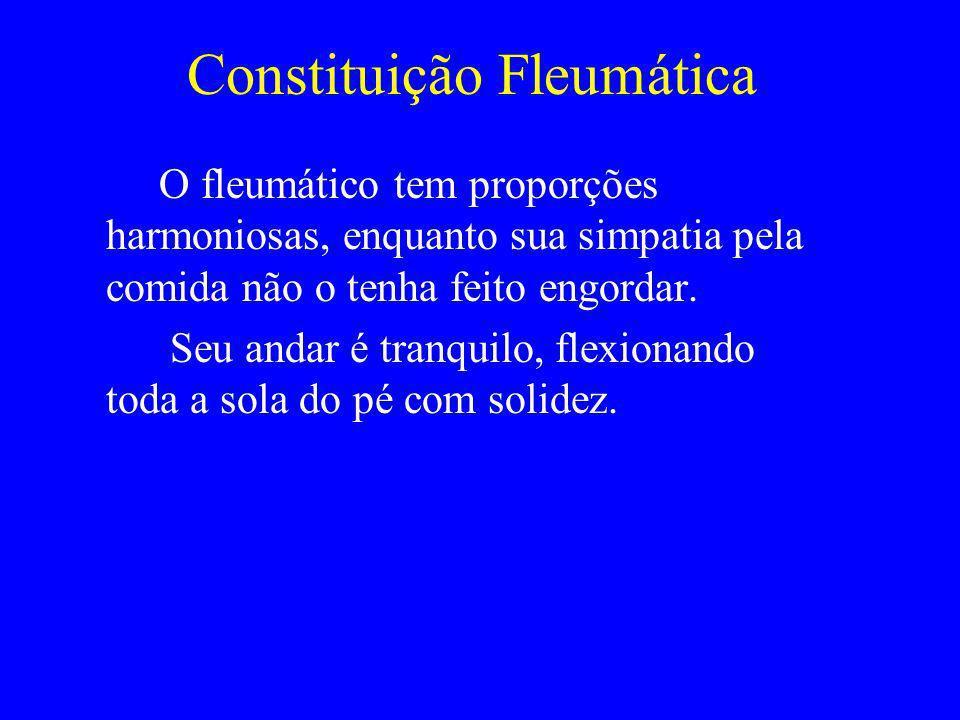 Constituição Fleumática O fleumático tem proporções harmoniosas, enquanto sua simpatia pela comida não o tenha feito engordar. Seu andar é tranquilo,