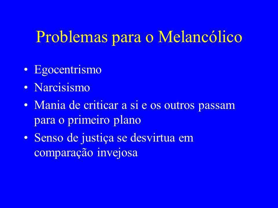 Problemas para o Melancólico Egocentrismo Narcisismo Mania de criticar a si e os outros passam para o primeiro plano Senso de justiça se desvirtua em