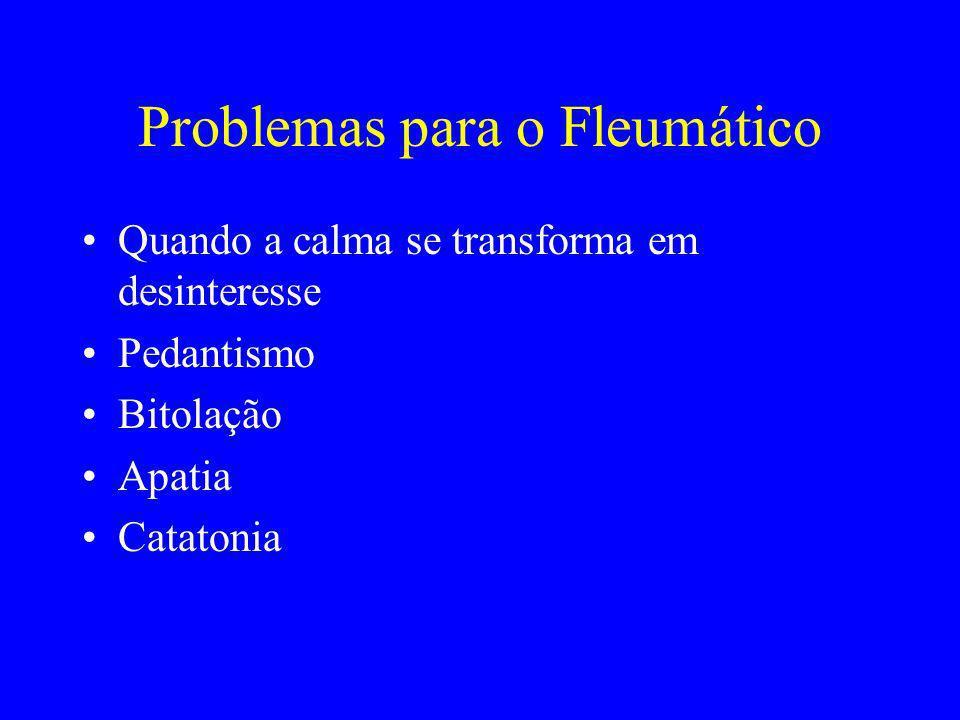 Problemas para o Fleumático Quando a calma se transforma em desinteresse Pedantismo Bitolação Apatia Catatonia