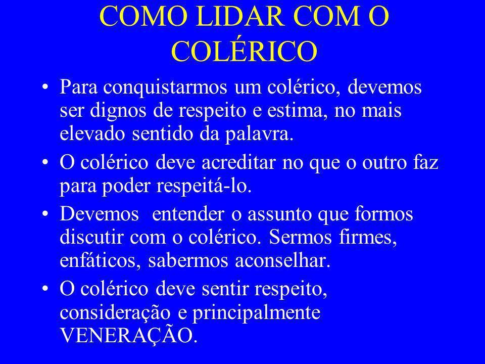 COMO LIDAR COM O COLÉRICO Para conquistarmos um colérico, devemos ser dignos de respeito e estima, no mais elevado sentido da palavra. O colérico deve