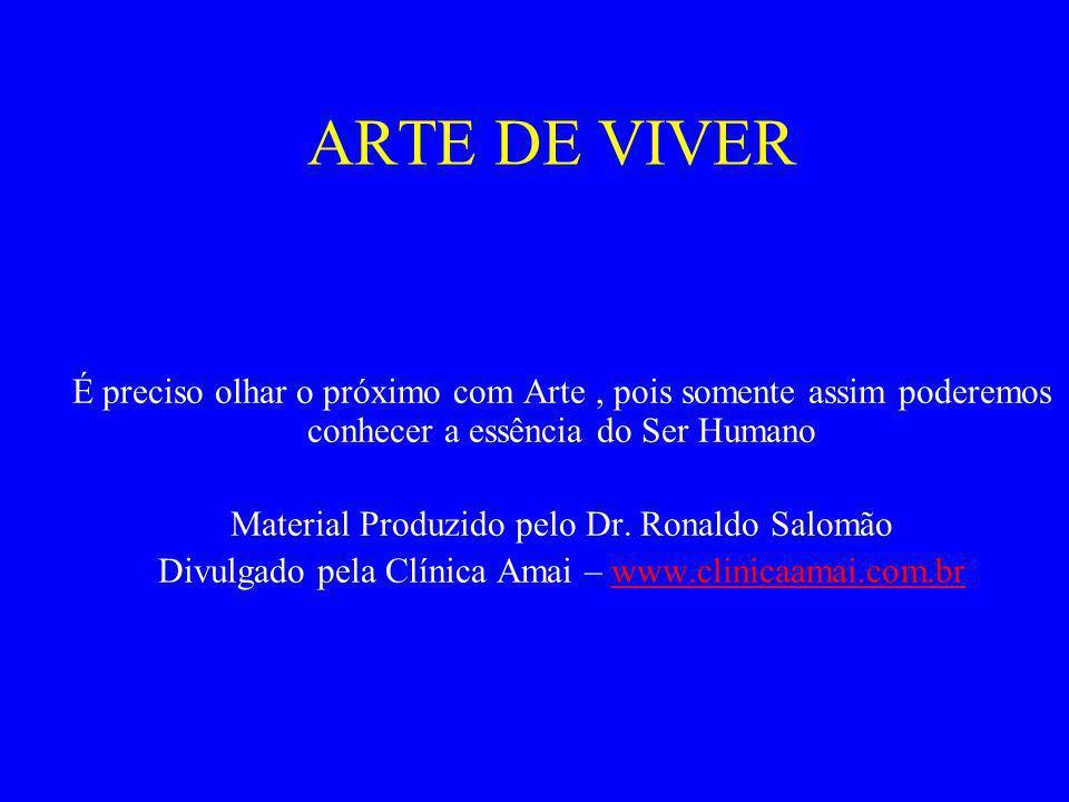 ARTE DE VIVER É preciso olhar o próximo com Arte, pois somente assim poderemos conhecer a essência do Ser Humano Material Produzido pelo Dr. Ronaldo S