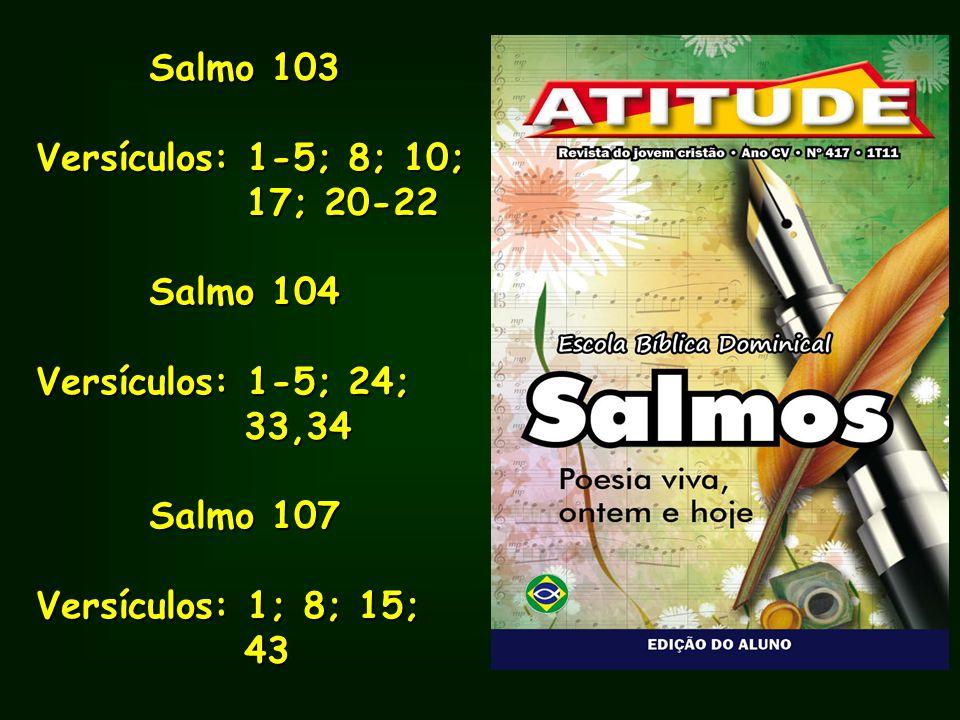 Salmo 103 Salmo 103 Versículos: 1-5; 8; 10; 17; 20-22 17; 20-22 Salmo 104 Salmo 104 Versículos: 1-5; 24; 33,34 33,34 Salmo 107 Salmo 107 Versículos: 1