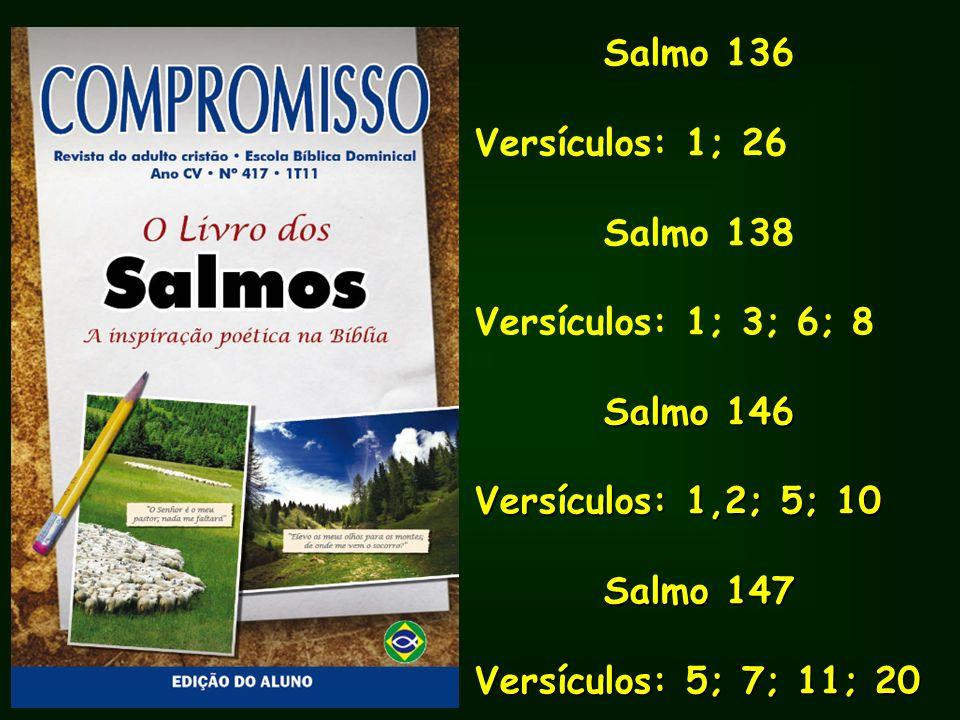 Salmo 136 Versículos: 1; 26 Salmo 138 Versículos: 1; 3; 6; 8 Salmo 146 Salmo 146 Versículos: 1,2; 5; 10 Salmo 147 Salmo 147 Versículos: 5; 7; 11; 20