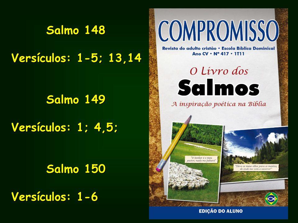 Salmo 148 Salmo 148 Versículos: 1-5; 13,14 Salmo 149 Salmo 149 Versículos: 1; 4,5; Salmo 150 Salmo 150 Versículos: 1-6