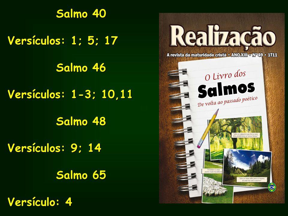 Salmo 40 Versículos: 1; 5; 17 Salmo 46 Versículos: 1-3; 10,11 Salmo 48 Versículos: 9; 14 Salmo 65 Versículo: 4