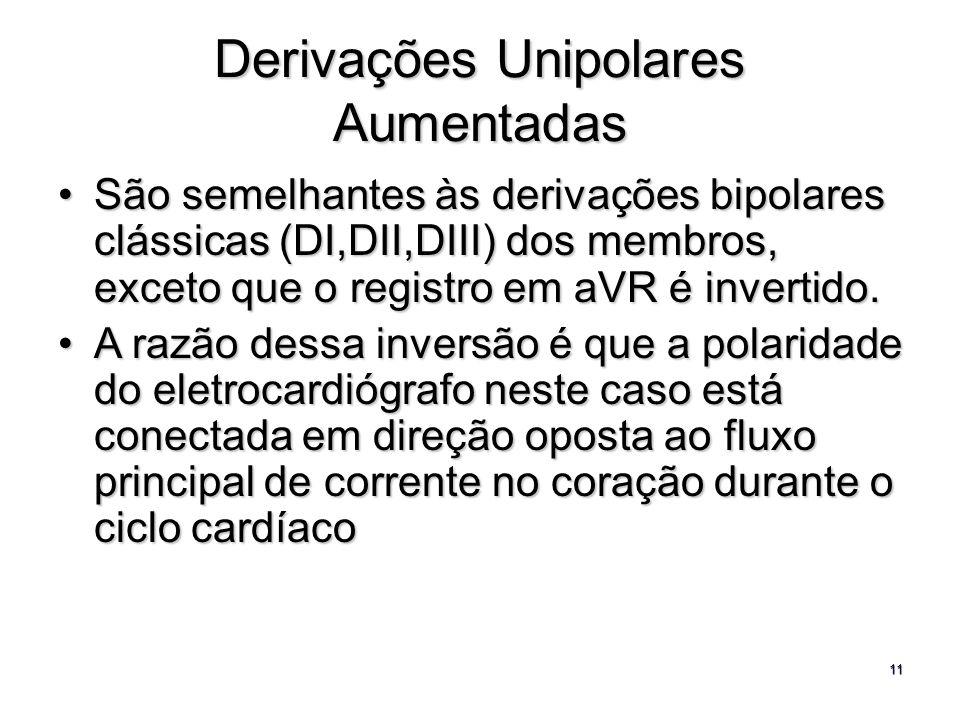 11 Derivações Unipolares Aumentadas São semelhantes às derivações bipolares clássicas (DI,DII,DIII) dos membros, exceto que o registro em aVR é invert