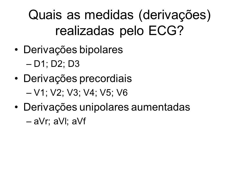 Quais as medidas (derivações) realizadas pelo ECG? Derivações bipolares –D1; D2; D3 Derivações precordiais –V1; V2; V3; V4; V5; V6 Derivações unipolar