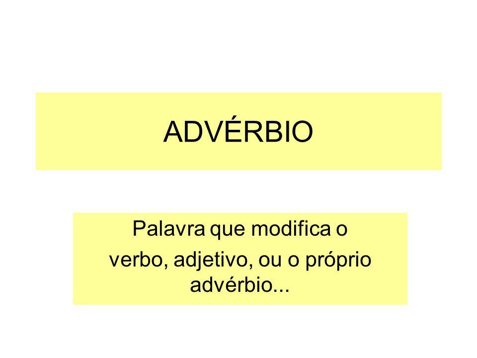 ADVÉRBIO Palavra que modifica o verbo, adjetivo, ou o próprio advérbio...