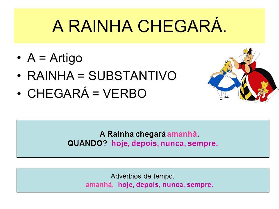 A RAINHA CHEGARÁ.A = Artigo RAINHA = SUBSTANTIVO CHEGARÁ = VERBO A Rainha chegará amanhã.
