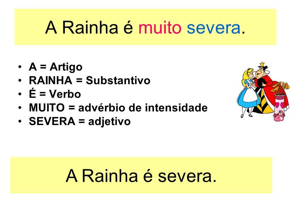 A Rainha é muito severa. A = Artigo RAINHA = Substantivo É = Verbo MUITO = advérbio de intensidade SEVERA = adjetivo A Rainha é severa.