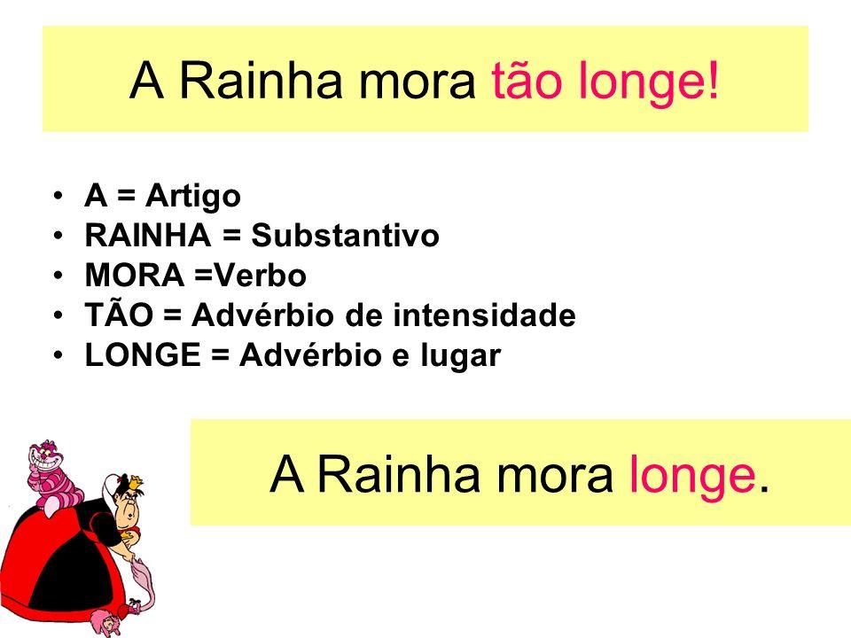 A Rainha mora tão longe! A = Artigo RAINHA = Substantivo MORA =Verbo TÃO = Advérbio de intensidade LONGE = Advérbio e lugar A Rainha mora longe.